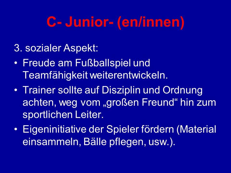 C- Junior- (en/innen) 3. sozialer Aspekt: Freude am Fußballspiel und Teamfähigkeit weiterentwickeln. Trainer sollte auf Disziplin und Ordnung achten,