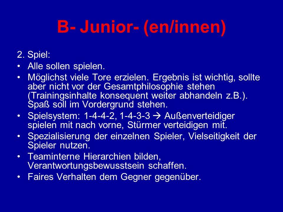 B- Junior- (en/innen) 2. Spiel: Alle sollen spielen. Möglichst viele Tore erzielen. Ergebnis ist wichtig, sollte aber nicht vor der Gesamtphilosophie