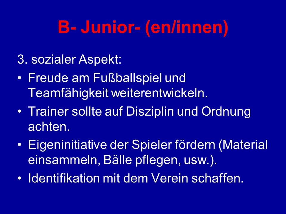 B- Junior- (en/innen) 3. sozialer Aspekt: Freude am Fußballspiel und Teamfähigkeit weiterentwickeln. Trainer sollte auf Disziplin und Ordnung achten.
