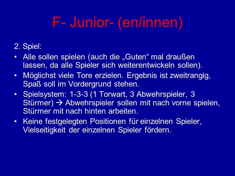 F- Junior- (en/innen) 2. Spiel: Alle sollen spielen (auch die Guten mal draußen lassen, da alle Spieler sich weiterentwickeln sollen). Möglichst viele