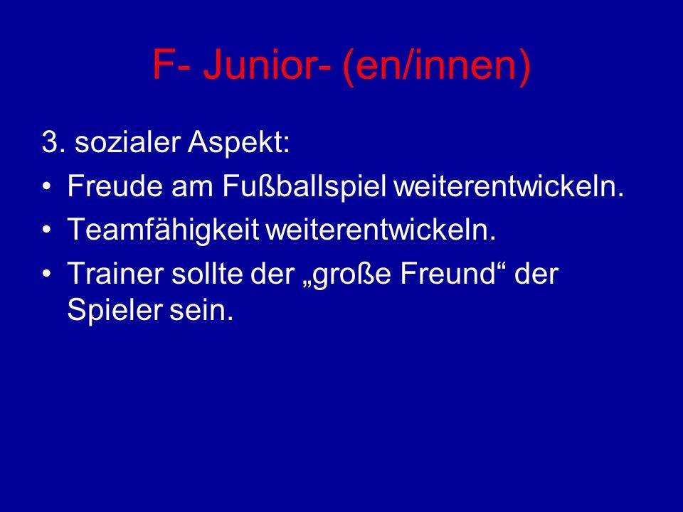 F- Junior- (en/innen) 3. sozialer Aspekt: Freude am Fußballspiel weiterentwickeln. Teamfähigkeit weiterentwickeln. Trainer sollte der große Freund der