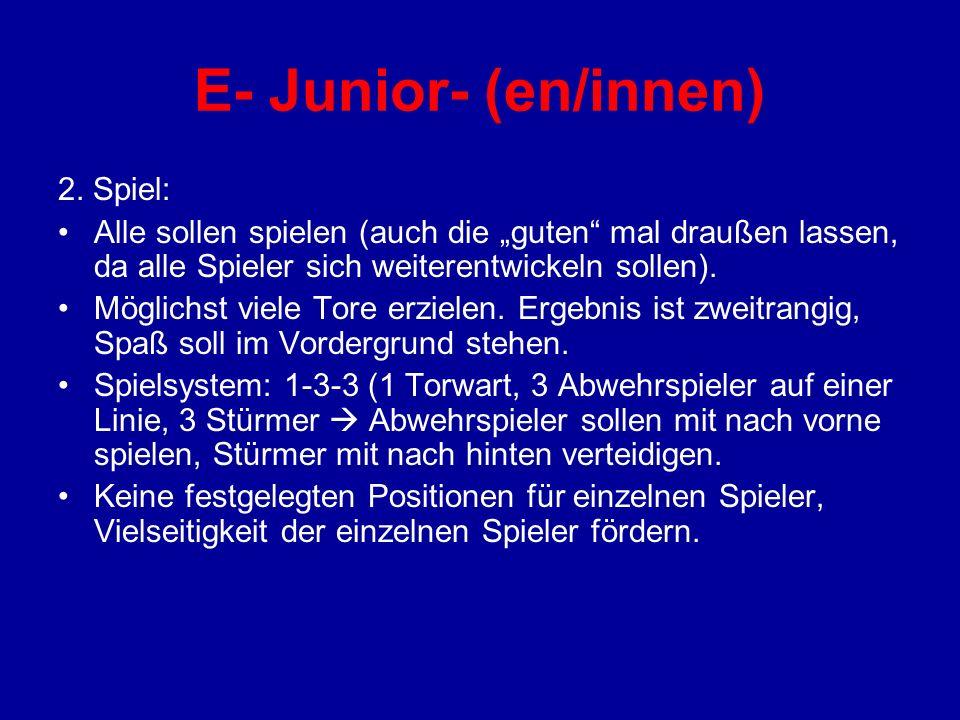 E- Junior- (en/innen) 2. Spiel: Alle sollen spielen (auch die guten mal draußen lassen, da alle Spieler sich weiterentwickeln sollen). Möglichst viele