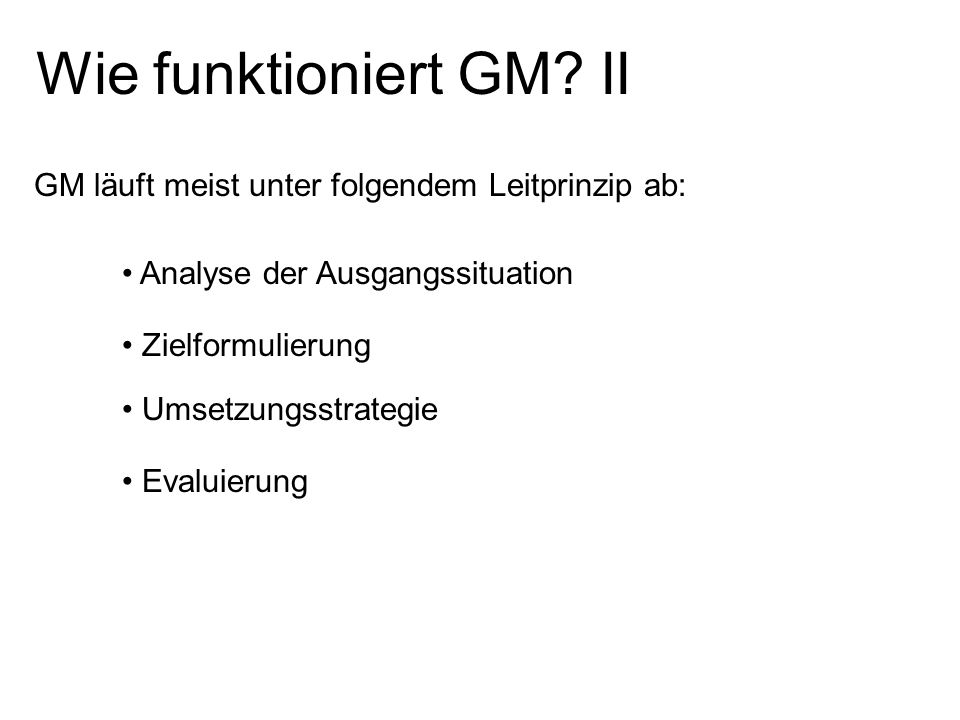 Wie funktioniert GM? II GM läuft meist unter folgendem Leitprinzip ab: Analyse der Ausgangssituation Zielformulierung Umsetzungsstrategie Evaluierung