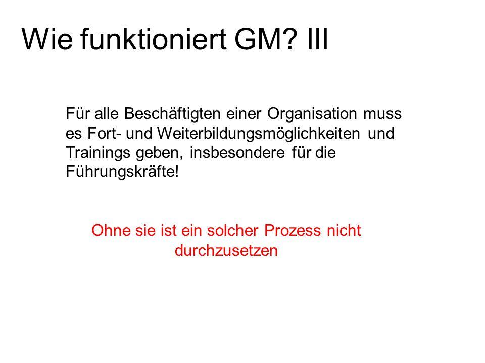 Wie funktioniert GM? III Für alle Beschäftigten einer Organisation muss es Fort- und Weiterbildungsmöglichkeiten und Trainings geben, insbesondere für
