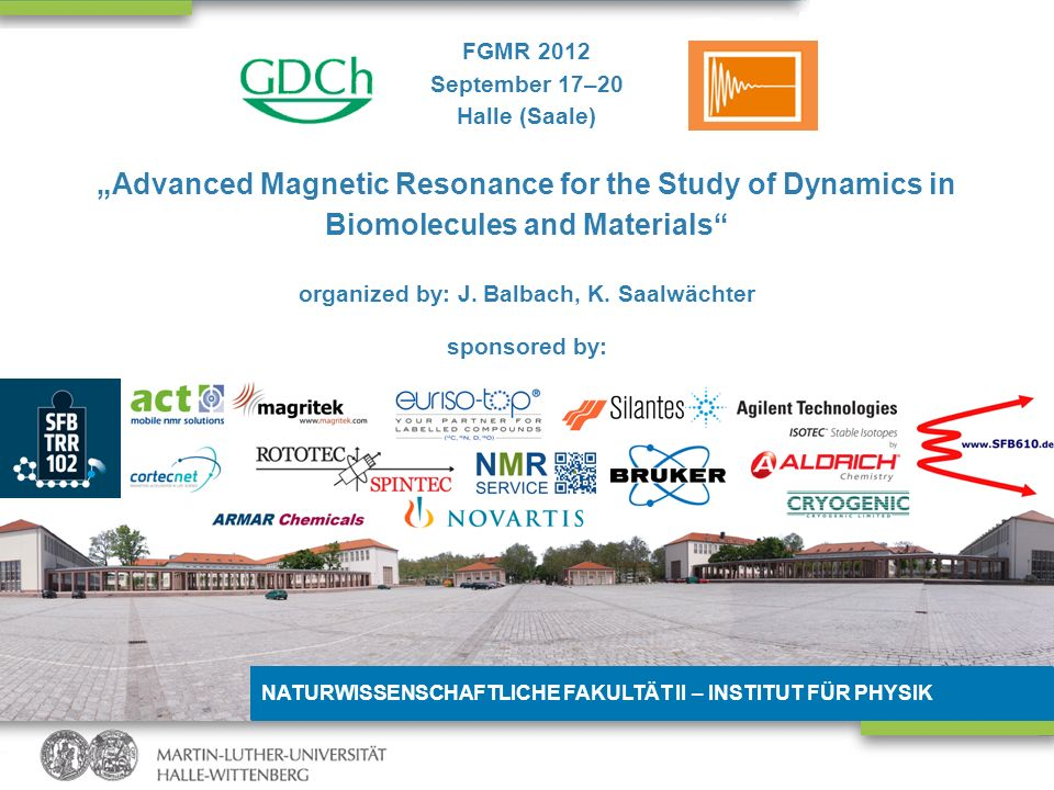 NATURWISSENSCHAFTLICHE FAKULTÄT II – INSTITUT FÜR PHYSIK FGMR 2012 September 17–20 Halle (Saale) Advanced Magnetic Resonance for the Study of Dynamics in Biomolecules and Materials organized by: J.