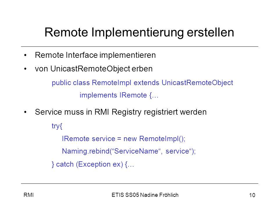 ETIS SS05 Nadine FröhlichRMI 11 Helper generieren, RMIRegistry + Service starten rmic (RMI Compiler) generiert aus Serviceimplementierung Stub + Skeleton % rmic RemoteImpl Rmiregistry starten % rmiregistry Service starten % java KlasseInDerRegistrierung