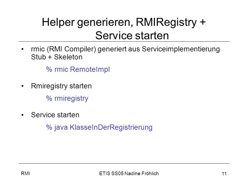ETIS SS05 Nadine FröhlichRMI 12 Clientaufruf Client benötigt Stub, auf ihm werden Methoden aufgerufen Client macht ein Lookup in RMIRegistry und sucht den Stub anhand des Namen IRemote service = (IRemote) Naming.lookup (rmi://127.0.0.1/ServiceName); Client heap Server heap StubSkeleton Service- objekt ServiceName StubService1 HelloWorld StubService2 … … 2.
