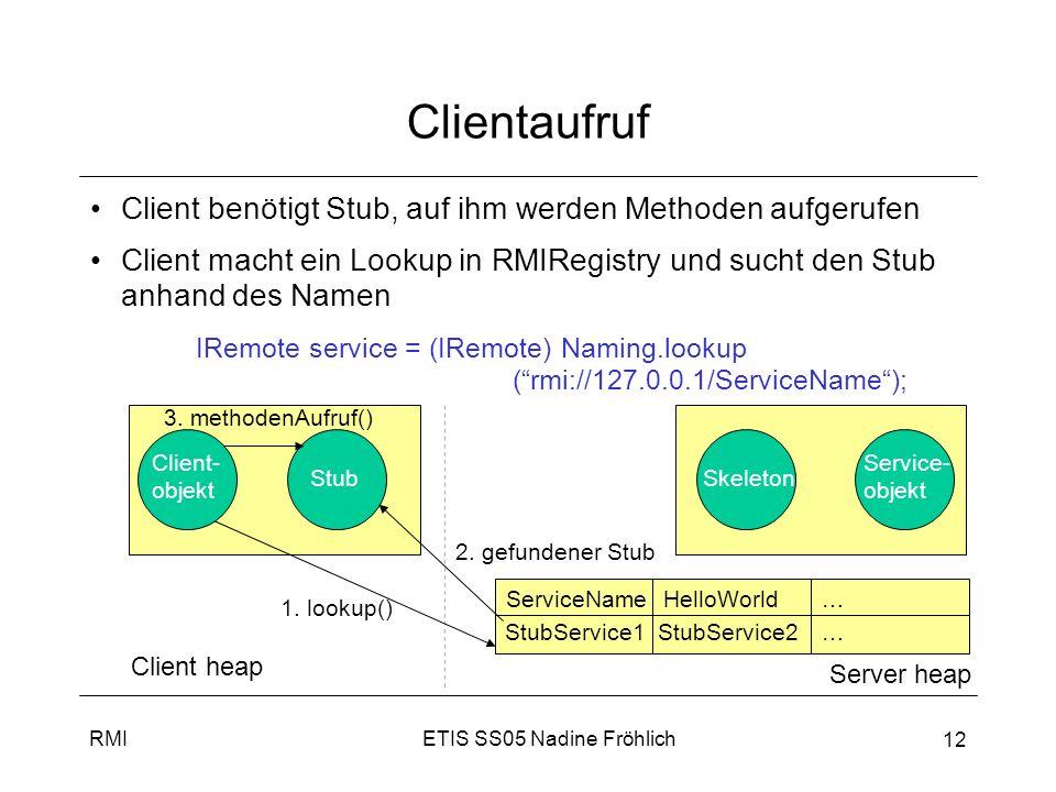 ETIS SS05 Nadine FröhlichRMI 12 Clientaufruf Client benötigt Stub, auf ihm werden Methoden aufgerufen Client macht ein Lookup in RMIRegistry und sucht