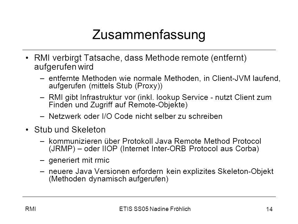 ETIS SS05 Nadine FröhlichRMI 14 Zusammenfassung RMI verbirgt Tatsache, dass Methode remote (entfernt) aufgerufen wird –entfernte Methoden wie normale