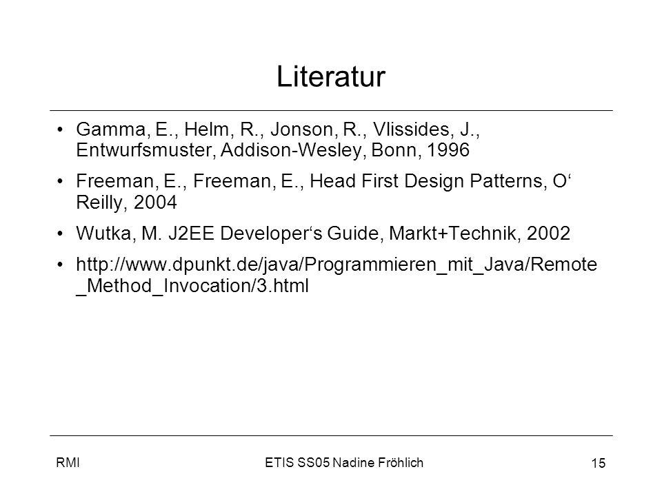 ETIS SS05 Nadine FröhlichRMI 15 Literatur Gamma, E., Helm, R., Jonson, R., Vlissides, J., Entwurfsmuster, Addison-Wesley, Bonn, 1996 Freeman, E., Free