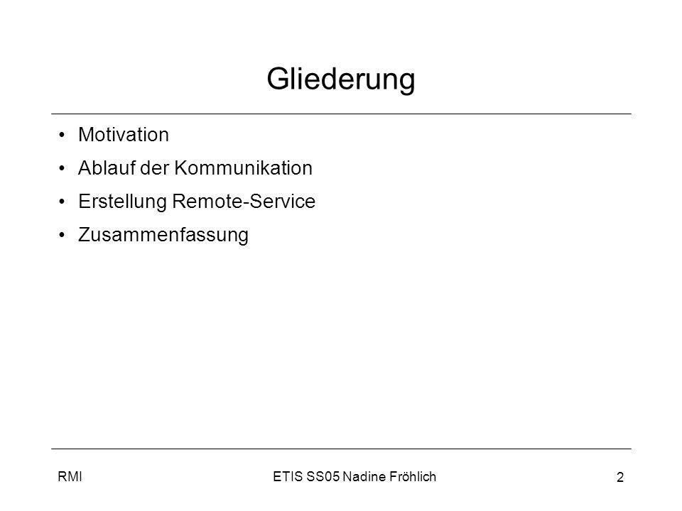 ETIS SS05 Nadine FröhlichRMI 3 Motivation I RMI: Remote Method Invokation Möglichkeit verteilte Java-Anwendungen zu erstellen –Ermöglicht Methodenaufruf auf Java-Objekten, in anderer JVM auf selben oder anderem Rechner –Fast nahtlos, d.h.