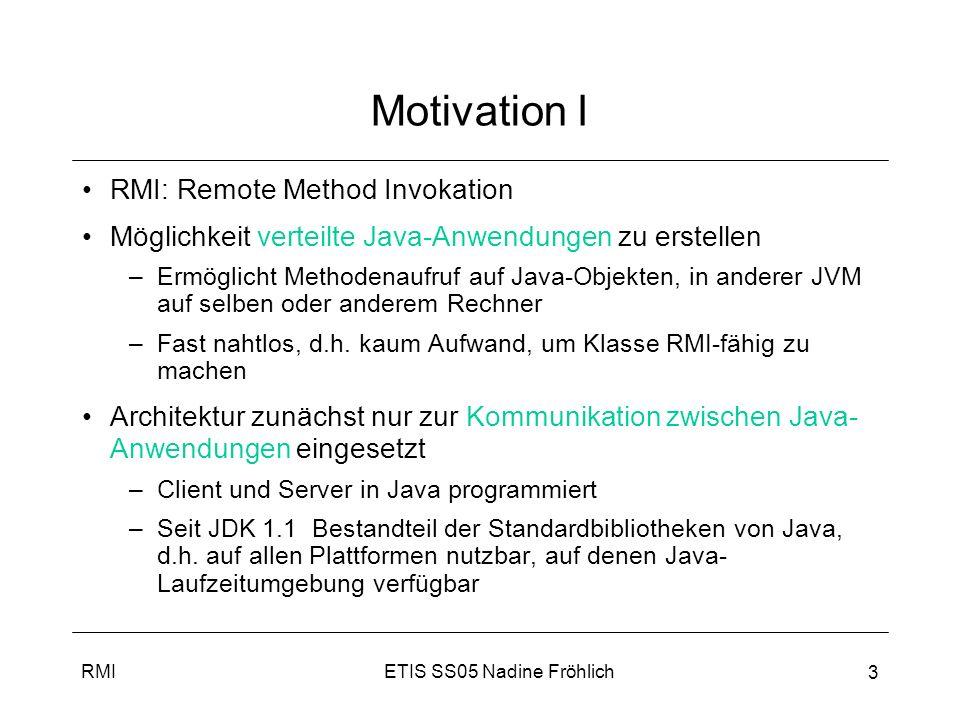 ETIS SS05 Nadine FröhlichRMI 4 Motivation I Problem: –Aufruf eines (Service) Objektes in entfernter JVM nötig (auf selben oder entfernten Rechner) –Folgendes funktioniert nicht (in Klasse Client): Maschine m = –Programmierung auf Socket- oder Protokollebene: aufwändig, fehleranfällig, häufig nicht wiederverwendbar Client heap Server heap Client- objekt .