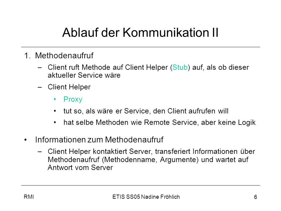 ETIS SS05 Nadine FröhlichRMI 7 Ablauf der Kommunikation III 3.Methodenaufruf –Service Helper (Skeleton) nimmt Anfrage entgegen und ruft wirkliche Methoden auf richtigem Service-Objekt auf 4.Ergebnisrückgabe –Service Helper bekommt Rückgabewert vom Service-Objekt 5.Übermitteln gepacktes Ergebnis –Service Helper packt + verschickt Ergebnis an Client-Helper 6.Ergebnis an Client –Client-Helper entpackt Informationen und gibt Werte an Client Objekt zurück