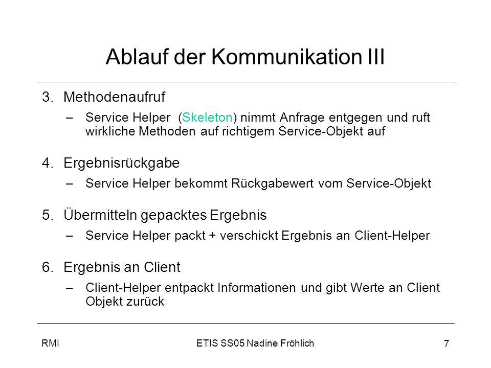 ETIS SS05 Nadine FröhlichRMI 8 Erstellung Remote-Service 1.Remote-Interface erstellen –Remote Interface definiert Methoden, die Client entfernt aufrufen kann –Stub und Service implementieren es 2.Remote Implementierung erstellen –Implementierung macht eigentliche Arbeit (Service) 3.Stub (Client Helper) + Skeleton (Service Helper) generieren –automatisch aus Implementierung mit rmic generiert 4.RMI Registry starten –Wie Telefonbuch, hier erfragt Client den Stub 5.Remote Service starten –Service instanziert + in Registry registriert, dadurch ist er für Clients verfügbar