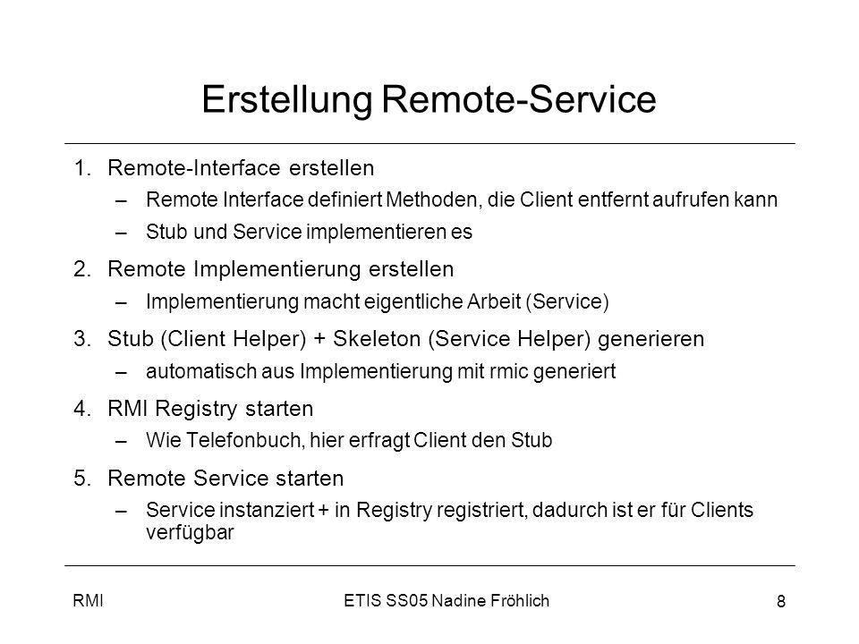 ETIS SS05 Nadine FröhlichRMI 9 Remote-Interface erstellen Interface muss von java.rmi.Remote erben Alle Methoden müssen RemoteException werfen, da bei entfernten Aufrufen Fehler auftreten können Argumente und Rückgabewerte müssen primitive Datentypen oder serialisierbar sein import java.rmi.*; public interface IRemote extends Remote{ public String echo() throws RemoteException; }