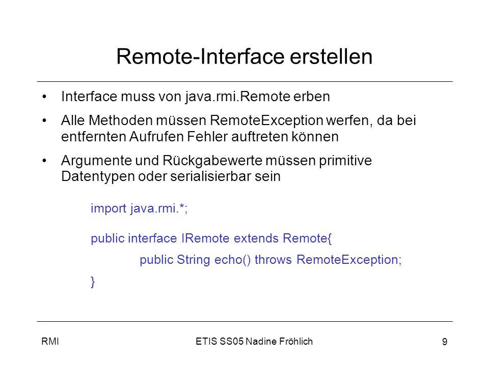 ETIS SS05 Nadine FröhlichRMI 10 Remote Implementierung erstellen Remote Interface implementieren von UnicastRemoteObject erben public class RemoteImpl extends UnicastRemoteObject implements IRemote {… Service muss in RMI Registry registriert werden try{ IRemote service = new RemoteImpl(); Naming.rebind(ServiceName, service); } catch (Exception ex) {…