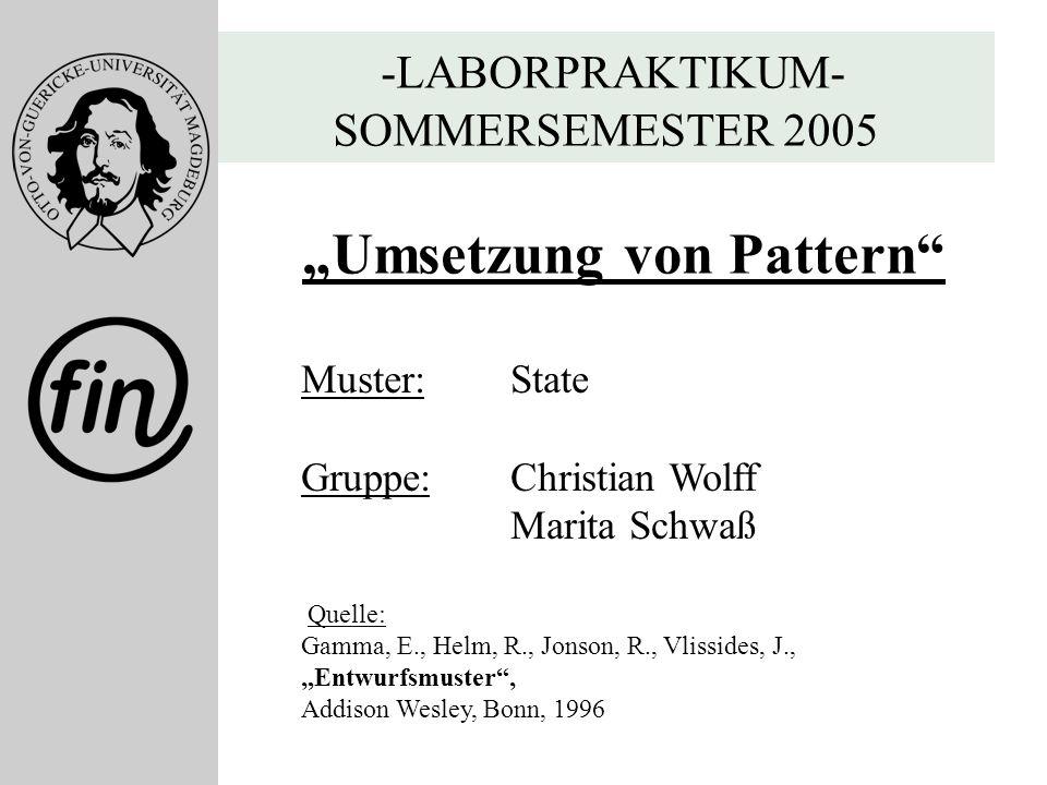 -LABORPRAKTIKUM- SOMMERSEMESTER 2005 Umsetzung von Pattern Muster: State Gruppe: Christian Wolff Marita Schwaß Quelle: Gamma, E., Helm, R., Jonson, R.