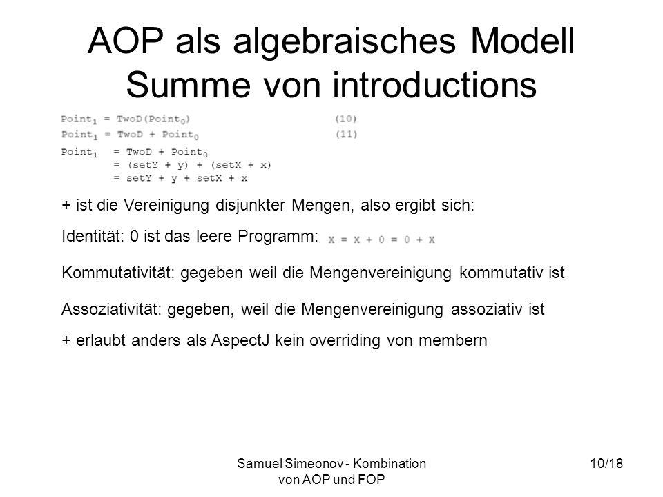 Samuel Simeonov - Kombination von AOP und FOP 10/18 AOP als algebraisches Modell Summe von introductions + ist die Vereinigung disjunkter Mengen, also ergibt sich: Identität: 0 ist das leere Programm: Kommutativität: gegeben weil die Mengenvereinigung kommutativ ist Assoziativität: gegeben, weil die Mengenvereinigung assoziativ ist + erlaubt anders als AspectJ kein overriding von membern