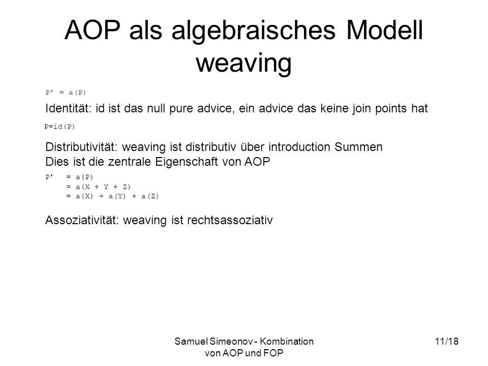 Samuel Simeonov - Kombination von AOP und FOP 11/18 AOP als algebraisches Modell weaving Identität: id ist das null pure advice, ein advice das keine join points hat Distributivität: weaving ist distributiv über introduction Summen Dies ist die zentrale Eigenschaft von AOP Assoziativität: weaving ist rechtsassoziativ