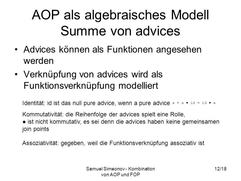 Samuel Simeonov - Kombination von AOP und FOP 12/18 AOP als algebraisches Modell Summe von advices Advices können als Funktionen angesehen werden Verknüpfung von advices wird als Funktionsverknüpfung modelliert Identität: id ist das null pure advice, wenn a pure advice Kommutativität: die Reihenfolge der advices spielt eine Rolle, ist nicht kommutativ, es sei denn die advices haben keine gemeinsamen join points Assoziativität: gegeben, weil die Funktionsverknüpfung assoziativ ist
