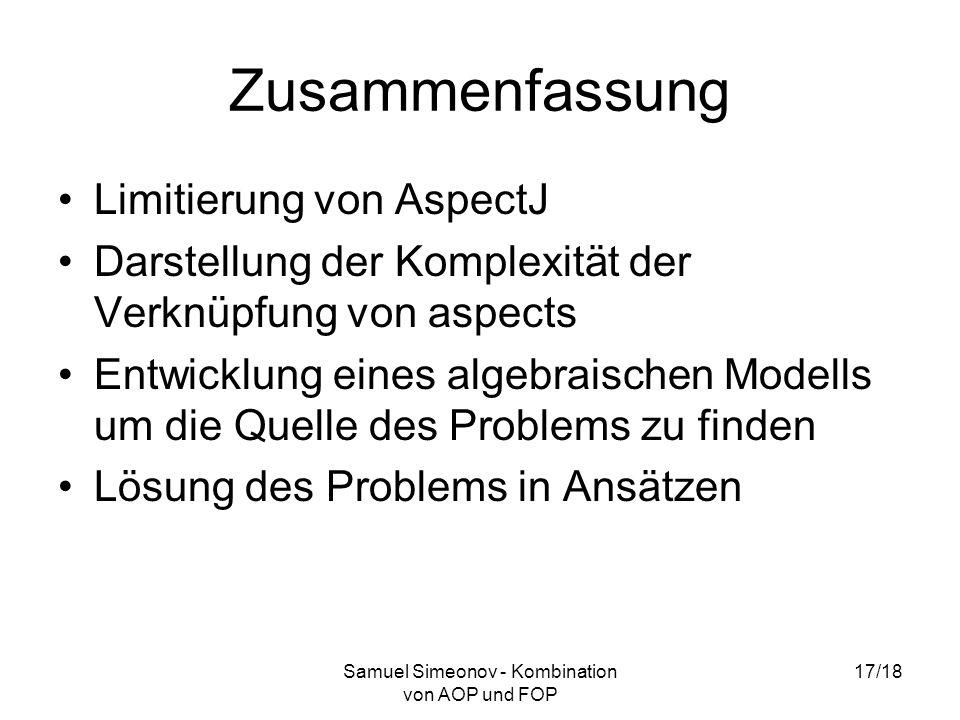 Samuel Simeonov - Kombination von AOP und FOP 17/18 Zusammenfassung Limitierung von AspectJ Darstellung der Komplexität der Verknüpfung von aspects Entwicklung eines algebraischen Modells um die Quelle des Problems zu finden Lösung des Problems in Ansätzen