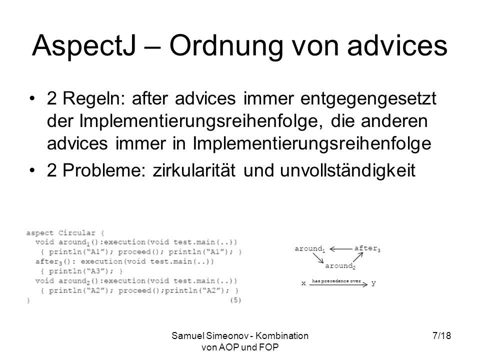 Samuel Simeonov - Kombination von AOP und FOP 7/18 AspectJ – Ordnung von advices 2 Regeln: after advices immer entgegengesetzt der Implementierungsreihenfolge, die anderen advices immer in Implementierungsreihenfolge 2 Probleme: zirkularität und unvollständigkeit