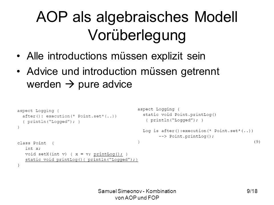 Samuel Simeonov - Kombination von AOP und FOP 9/18 AOP als algebraisches Modell Vorüberlegung Alle introductions müssen explizit sein Advice und introduction müssen getrennt werden pure advice