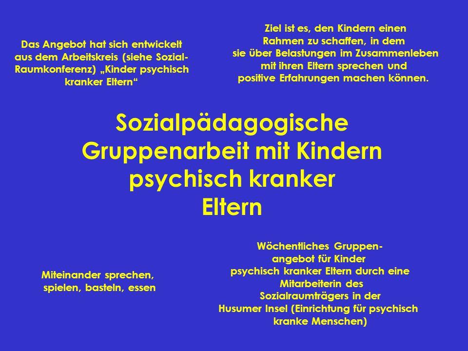 Sozialpädagogische Gruppenarbeit mit Kindern psychisch kranker Eltern Miteinander sprechen, spielen, basteln, essen Ziel ist es, den Kindern einen Rah