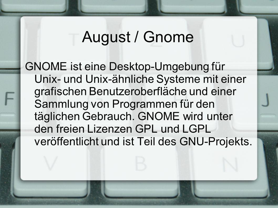 August / Gnome GNOME ist eine Desktop-Umgebung für Unix- und Unix-ähnliche Systeme mit einer grafischen Benutzeroberfläche und einer Sammlung von Programmen für den täglichen Gebrauch.