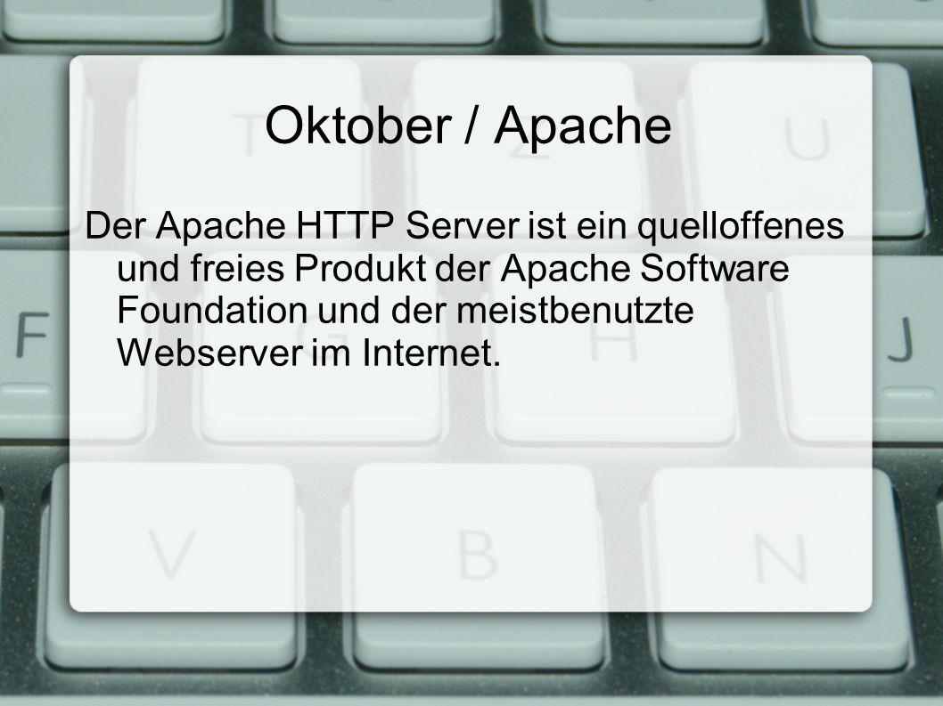 Oktober / Apache Der Apache HTTP Server ist ein quelloffenes und freies Produkt der Apache Software Foundation und der meistbenutzte Webserver im Internet.