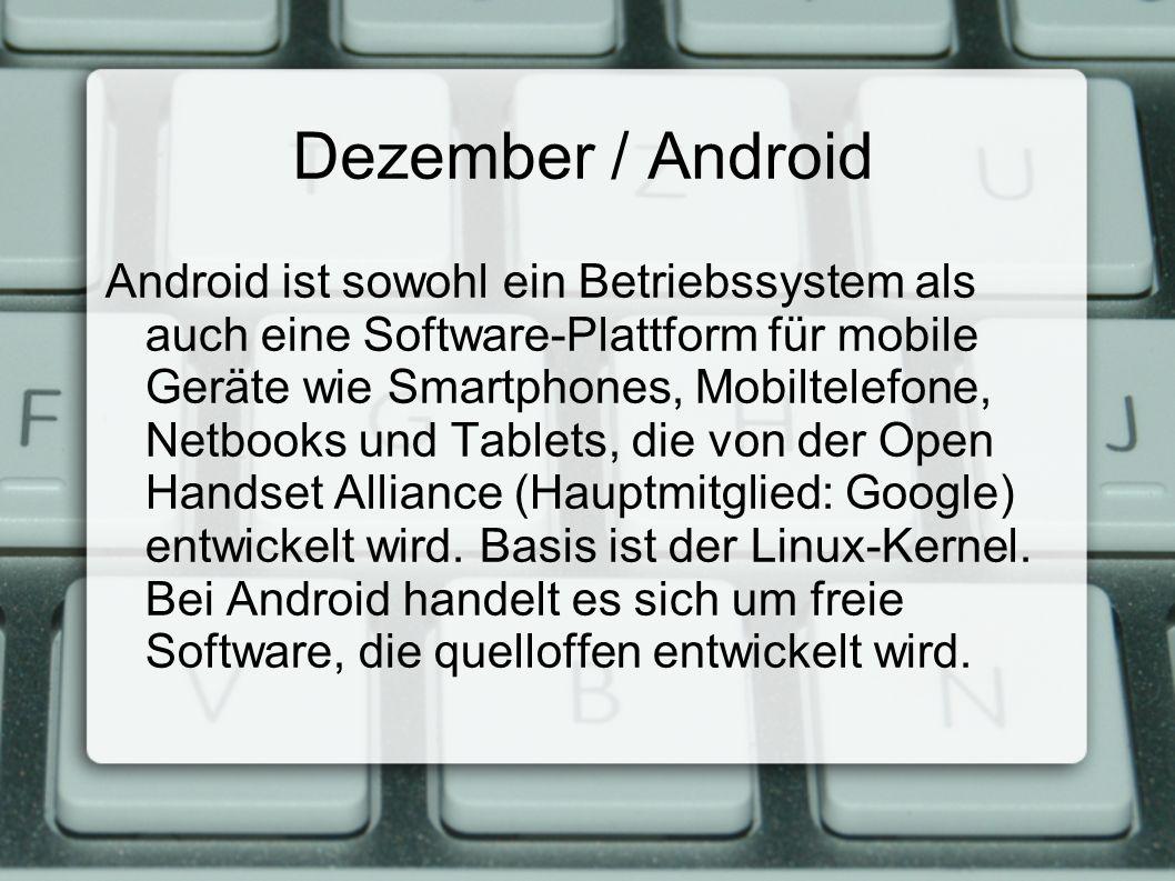 Dezember / Android Android ist sowohl ein Betriebssystem als auch eine Software-Plattform für mobile Geräte wie Smartphones, Mobiltelefone, Netbooks und Tablets, die von der Open Handset Alliance (Hauptmitglied: Google) entwickelt wird.