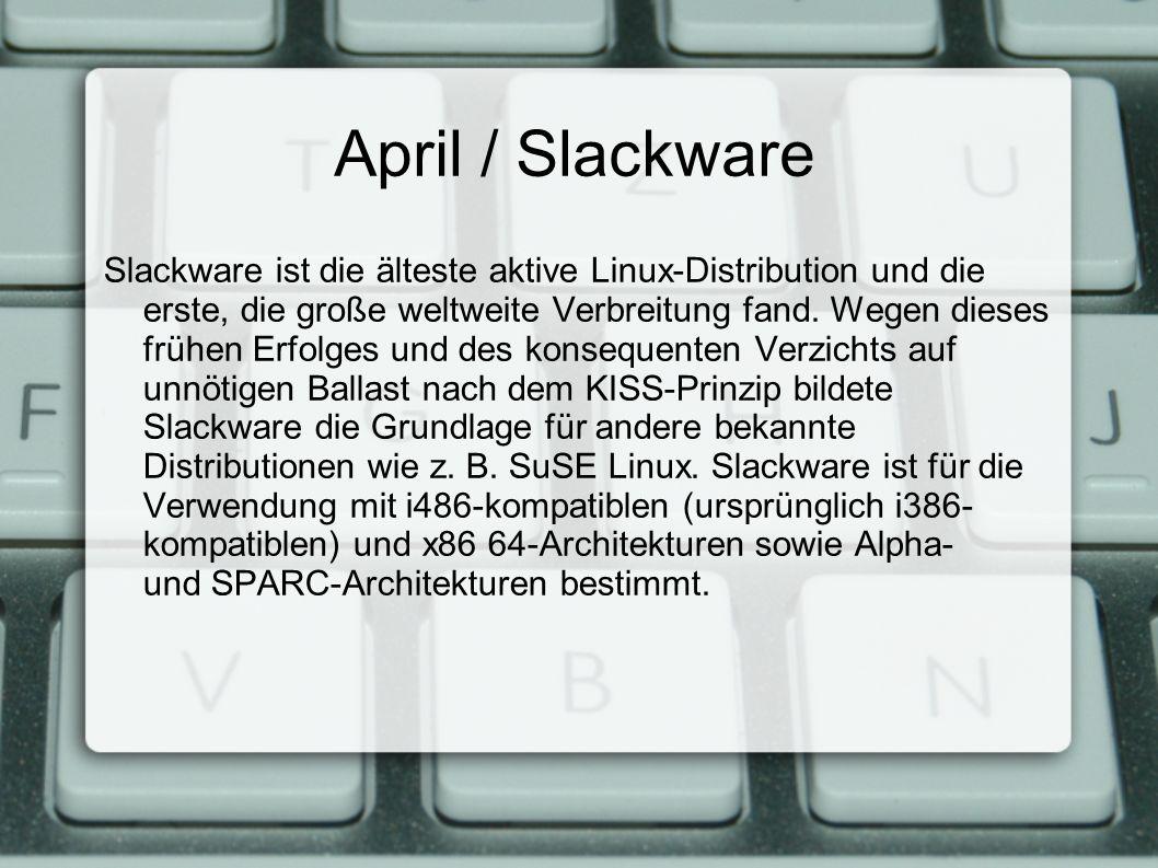 April / Slackware Slackware ist die älteste aktive Linux-Distribution und die erste, die große weltweite Verbreitung fand.