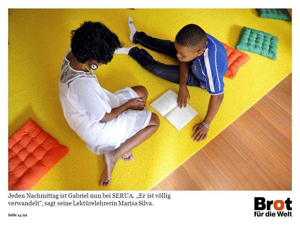 Seite 14/22 Jeden Nachmittag ist Gabriel nun bei SERUA. Er ist völlig verwandelt, sagt seine Lektürelehrerin Marisa Silva.