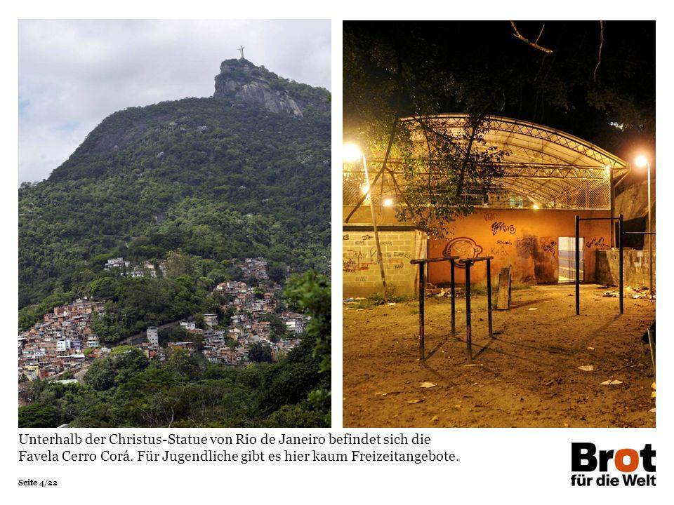 Seite 4/22 Unterhalb der Christus-Statue von Rio de Janeiro befindet sich die Favela Cerro Corá. Für Jugendliche gibt es hier kaum Freizeitangebote.