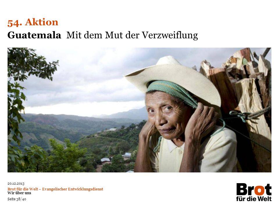 20.12.2013 Brot für die Welt – Evangelischer Entwicklungsdienst Wir über uns Seite 38/40 Guatemala Mit dem Mut der Verzweiflung 54. Aktion