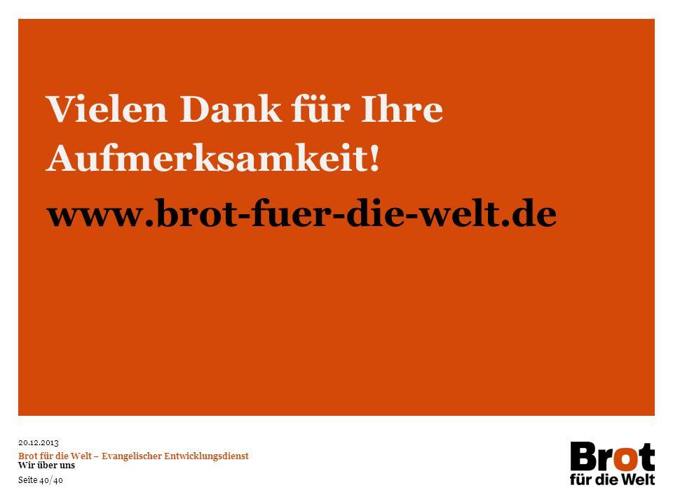 20.12.2013 Brot für die Welt – Evangelischer Entwicklungsdienst Wir über uns Seite 40/40 Vielen Dank für Ihre Aufmerksamkeit! www.brot-fuer-die-welt.d