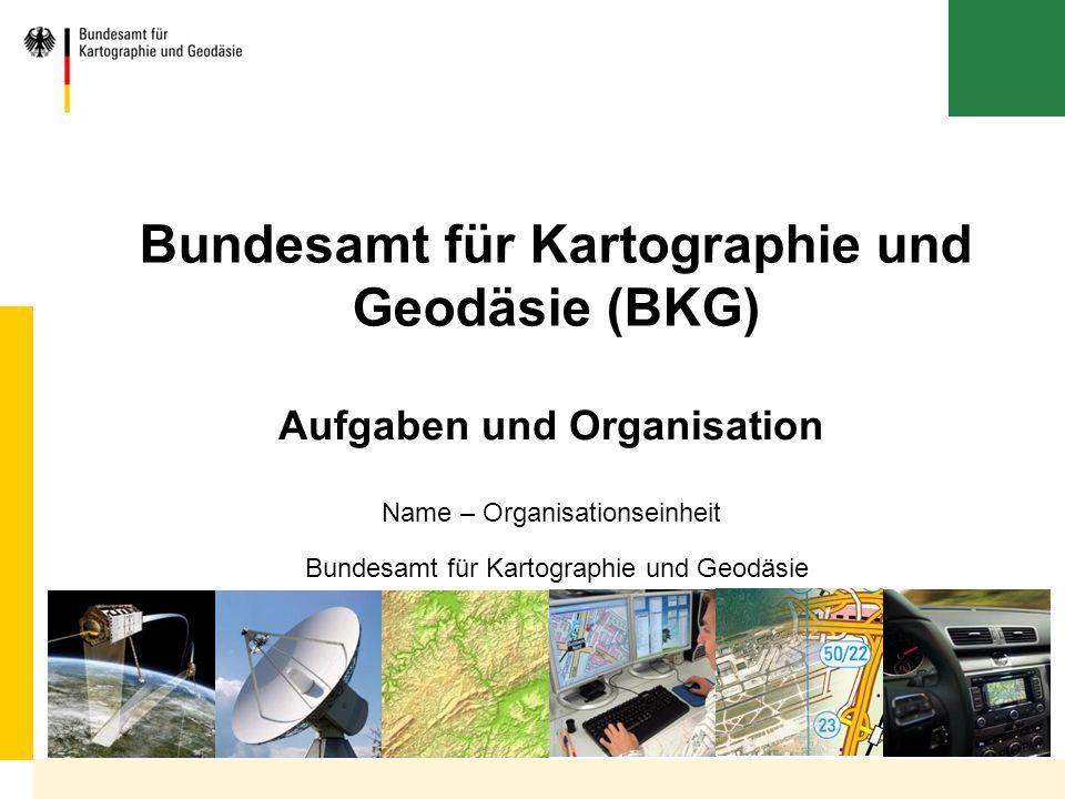 Bundesamt für Kartographie und Geodäsie Bundesamt für Kartographie und Geodäsie (BKG) Name – Organisationseinheit Aufgaben und Organisation