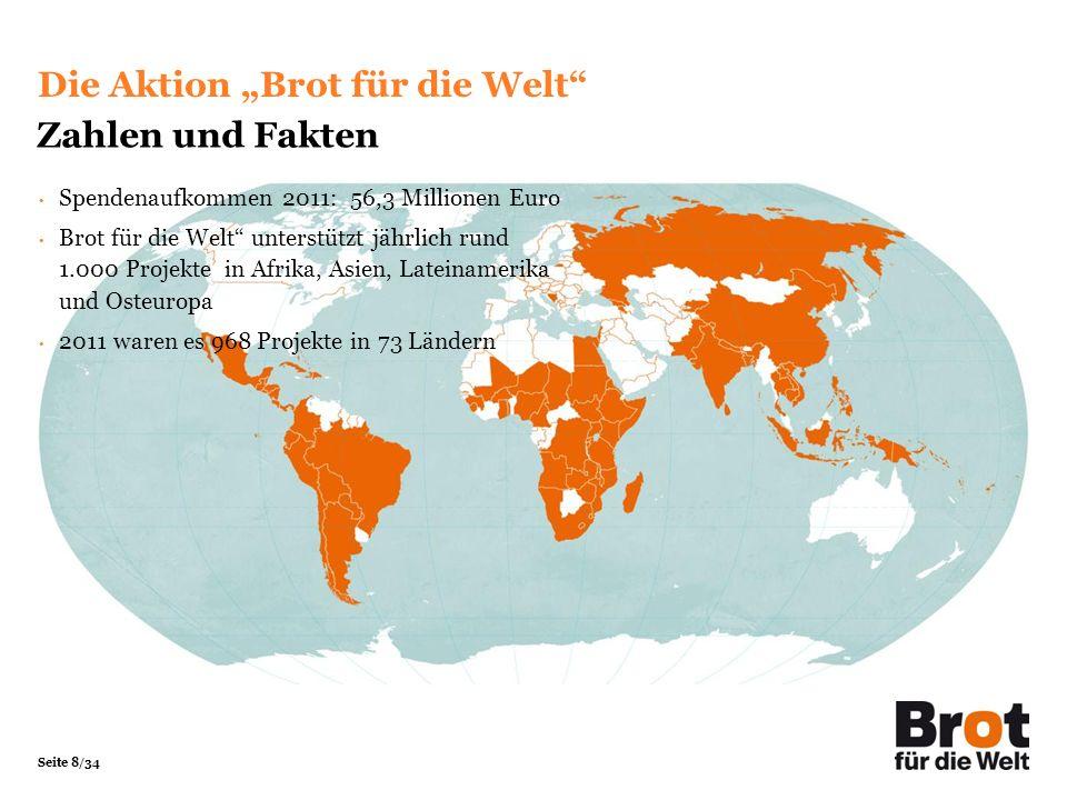 Seite 8/34 Spendenaufkommen 2011: 56,3 Millionen Euro Brot für die Welt unterstützt jährlich rund 1.000 Projekte in Afrika, Asien, Lateinamerika und O