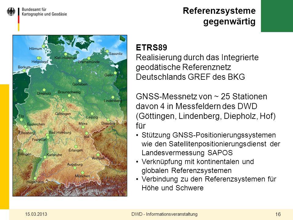 Referenzsysteme gegenwärtig 15.03.2013DWD - Informationsveranstaltung 16 ETRS89 Realisierung durch das Integrierte geodätische Referenznetz Deutschlan