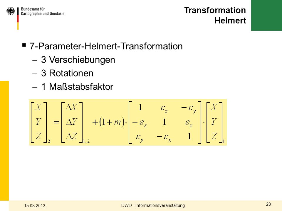 23 Transformation Helmert 7-Parameter-Helmert-Transformation 3 Verschiebungen 3 Rotationen 1 Maßstabsfaktor DWD - Informationsveranstaltung 15.03.2013