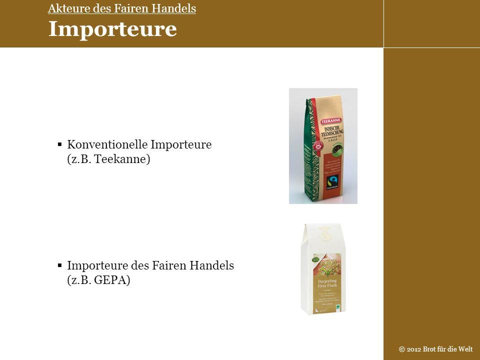 © 2012 Brot für die Welt Konventionelle Importeure (z.B. Teekanne) Importeure des Fairen Handels (z.B. GEPA) Akteure des Fairen Handels Importeure