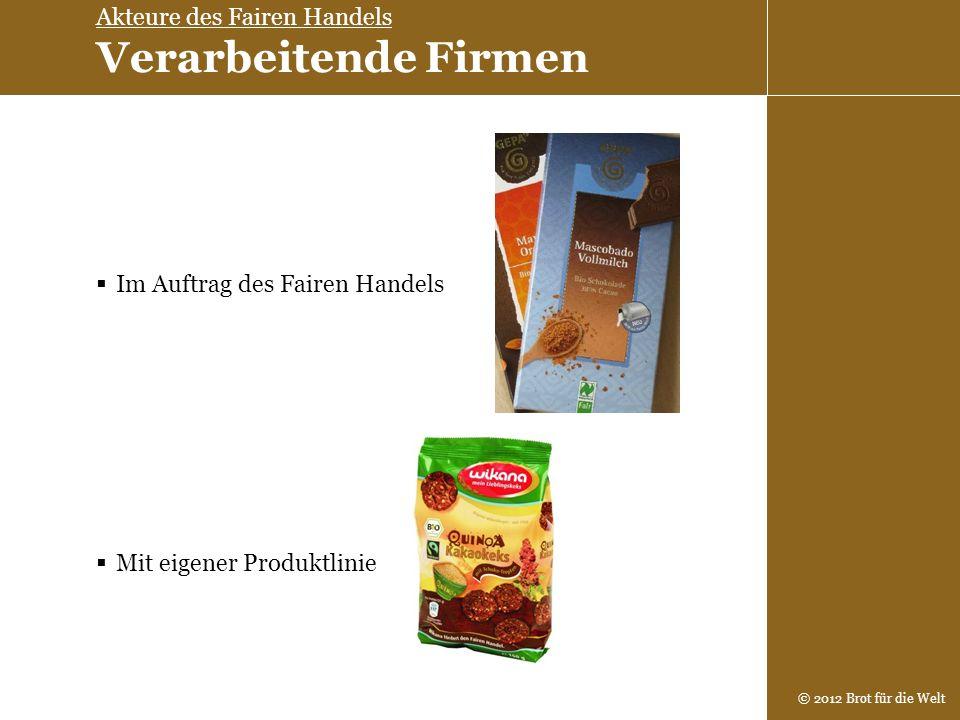 © 2012 Brot für die Welt Im Auftrag des Fairen Handels Mit eigener Produktlinie Akteure des Fairen Handels Verarbeitende Firmen