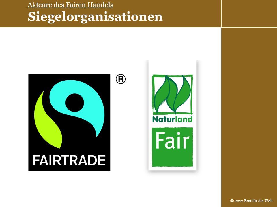 © 2012 Brot für die Welt Akteure des Fairen Handels Siegelorganisationen