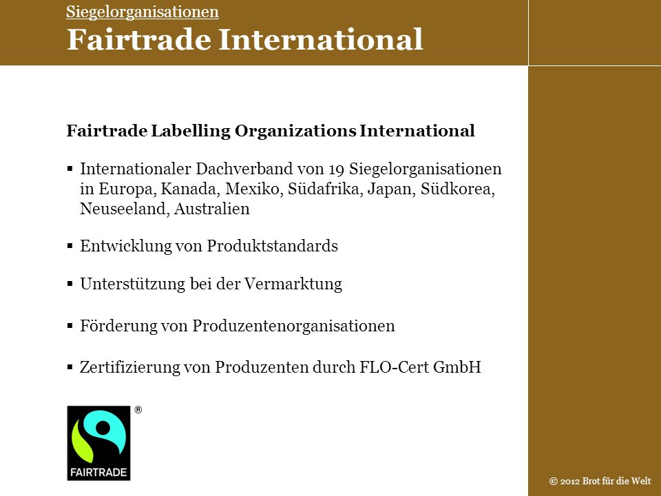 © 2012 Brot für die Welt Zertifizierung von Produzenten durch FLO-Cert GmbH Fairtrade Labelling Organizations International Internationaler Dachverban