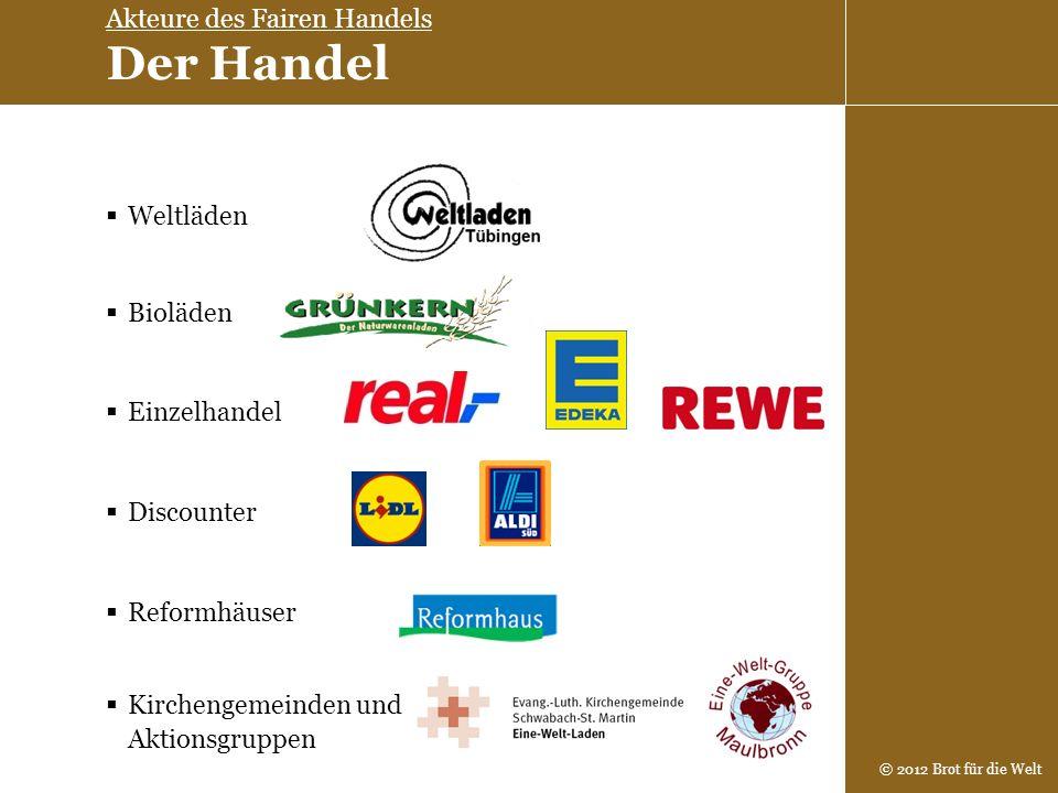 © 2012 Brot für die Welt Weltläden Einzelhandel Bioläden Reformhäuser Kirchengemeinden und Aktionsgruppen Discounter Akteure des Fairen Handels Der Ha