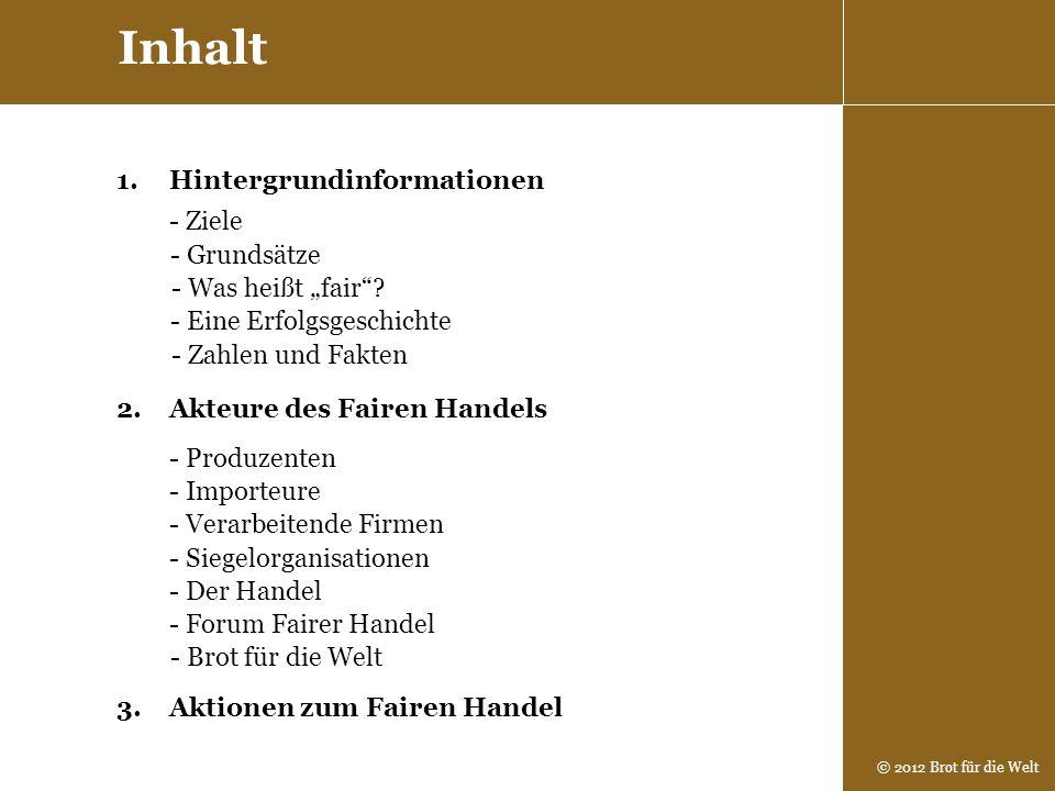 © 2012 Brot für die Welt 1.Hintergrundinformationen Inhalt - Was heißt fair? 2.Akteure des Fairen Handels - Grundsätze - Produzenten - Importeure - De