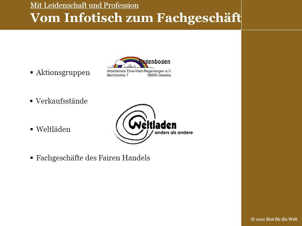 © 2012 Brot für die Welt Aktionsgruppen Verkaufsstände Weltläden Fachgeschäfte des Fairen Handels Mit Leidenschaft und Profession Vom Infotisch zum Fa