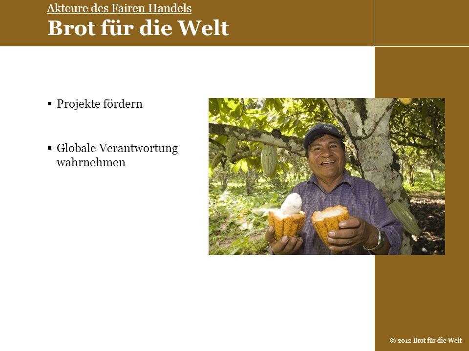 © 2012 Brot für die Welt Projekte fördern Globale Verantwortung wahrnehmen Akteure des Fairen Handels Brot für die Welt