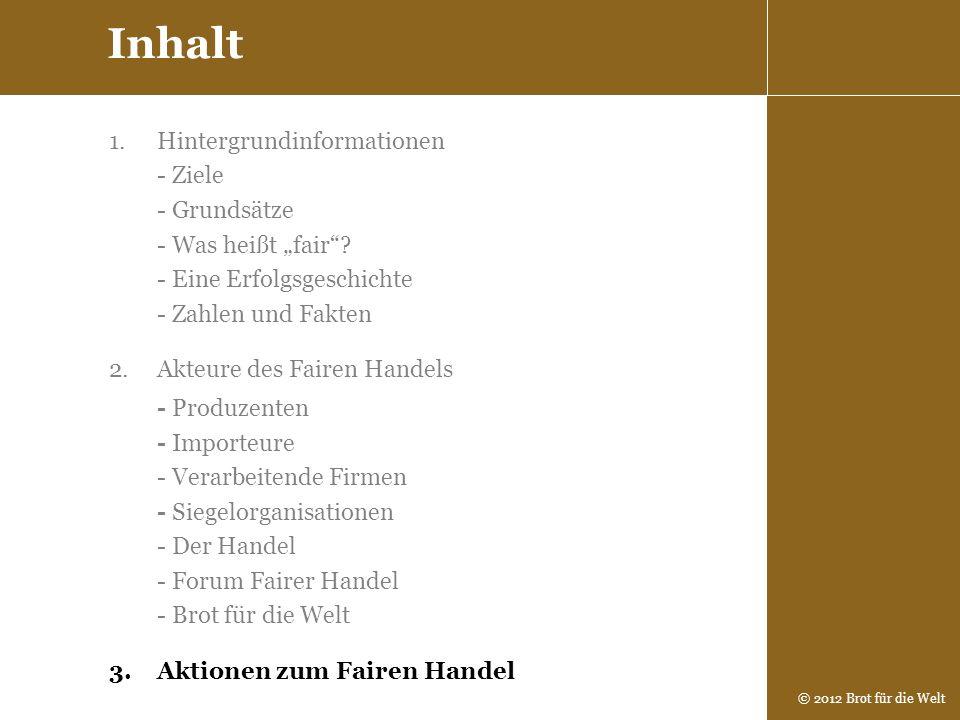 © 2012 Brot für die Welt Inhalt 1.Hintergrundinformationen - Ziele - Grundsätze - Was heißt fair? - Eine Erfolgsgeschichte - Zahlen und Fakten 2.Akteu