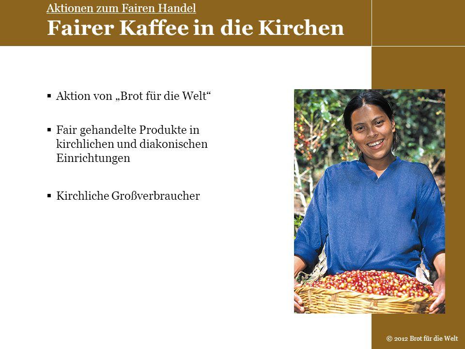 © 2012 Brot für die Welt Aktion von Brot für die Welt Fair gehandelte Produkte in kirchlichen und diakonischen Einrichtungen Aktionen zum Fairen Hande